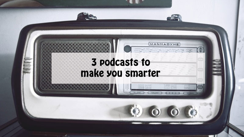 3 podcasts to make your smarter